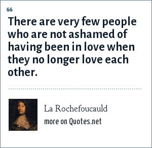 La Rochefoucauld: There are very few people who are not ashamed of having been in love when they no longer love each other.