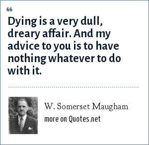 W. Somerset Maugham: Dying is a very dull, dreary affair. And my advice to you is to have nothing whatever to do with it.