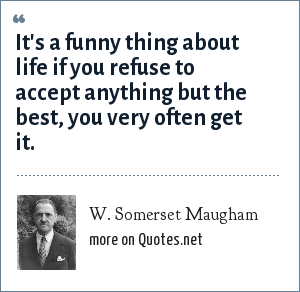 W. Somerset Maugham: It's a funny thing about life if you refuse to accept anything but the best, you very often get it.