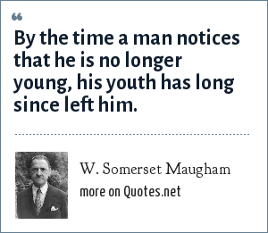 W. Somerset Maugham: By the time a man notices that he is no longer young, his youth has long since left him.