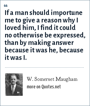W. Somerset Maugham: If a man should importune me to give a reason why I loved him, I find it could no otherwise be expressed, than by making answer because it was he, because it was I.