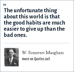 W. Somerset Maugham: The unfortunate thing about this world is that the good habits are much easier to give up than the bad ones.