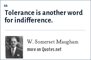 W. Somerset Maugham: Tolerance is another word for indifference.