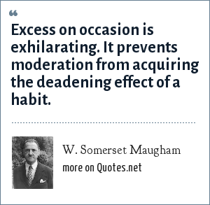 W. Somerset Maugham: Excess on occasion is exhilarating. It prevents moderation from acquiring the deadening effect of a habit.