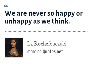 La Rochefoucauld: We are never so happy or unhappy as we think.