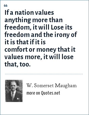 W. Somerset Maugham: If a nation values anything more than freedom, it will Lose its freedom and the irony of it is that if it is comfort or money that it values more, it will lose that, too.