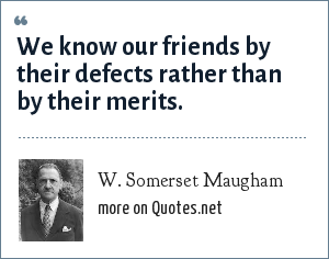 W. Somerset Maugham: We know our friends by their defects rather than by their merits.