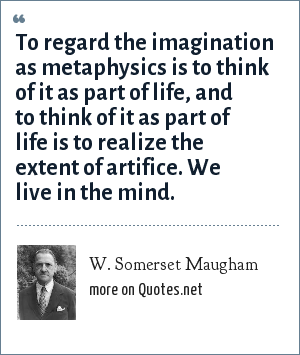 W. Somerset Maugham: To regard the imagination as metaphysics is to think of it as part of life, and to think of it as part of life is to realize the extent of artifice. We live in the mind.