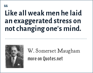 W. Somerset Maugham: Like all weak men he laid an exaggerated stress on not changing one's mind.