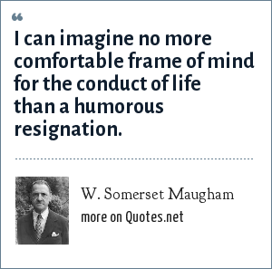 W. Somerset Maugham: I can imagine no more comfortable frame of mind for the conduct of life than a humorous resignation.