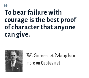 W. Somerset Maugham: To bear failure with courage is the best proof of character that anyone can give.