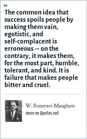W. Somerset Maugham: The common idea that success spoils people by making them vain, egotistic, and self-complacent is erroneous -- on the contrary, it makes them, for the most part, humble, tolerant, and kind. It is failure that makes people bitter and cruel.