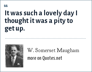 W. Somerset Maugham: It was such a lovely day I thought it was a pity to get up.