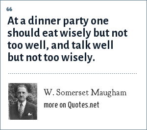 W. Somerset Maugham: At a dinner party one should eat wisely but not too well, and talk well but not too wisely.