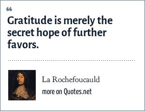 La Rochefoucauld: Gratitude is merely the secret hope of further favors.