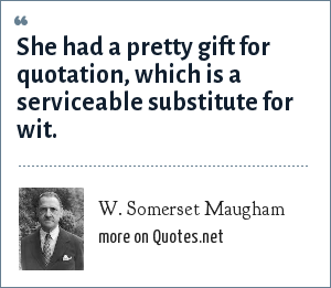 W. Somerset Maugham: She had a pretty gift for quotation, which is a serviceable substitute for wit.