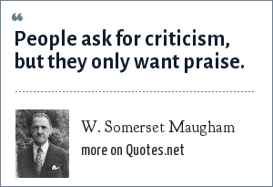 W. Somerset Maugham: People ask for criticism, but they only want praise.