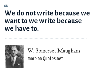 W. Somerset Maugham: We do not write because we want to we write because we have to.