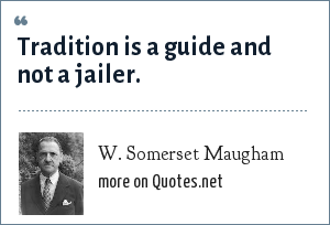 W. Somerset Maugham: Tradition is a guide and not a jailer.