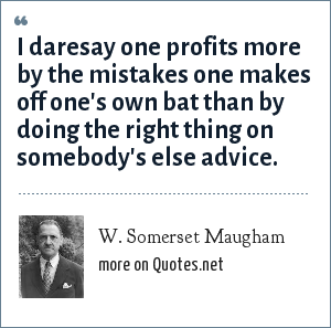 W. Somerset Maugham: I daresay one profits more by the mistakes one makes off one's own bat than by doing the right thing on somebody's else advice.