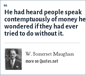 W. Somerset Maugham: He had heard people speak contemptuously of money he wondered if they had ever tried to do without it.