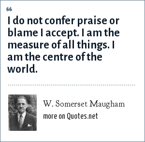 W. Somerset Maugham: I do not confer praise or blame I accept. I am the measure of all things. I am the centre of the world.