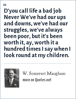 W. Somerset Maugham: D'you call life a bad job Never We've had our ups and downs, we've had our struggles, we've always been poor, but it's been worth it, ay, worth it a hundred times I say when I look round at my children.