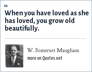 W. Somerset Maugham: When you have loved as she has loved, you grow old beautifully.