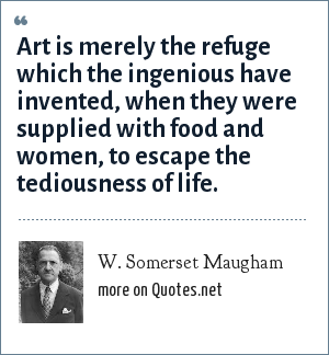 W. Somerset Maugham: Art is merely the refuge which the ingenious have invented, when they were supplied with food and women, to escape the tediousness of life.