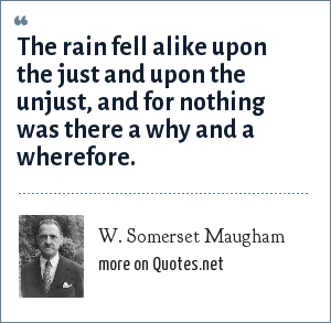 W. Somerset Maugham: The rain fell alike upon the just and upon the unjust, and for nothing was there a why and a wherefore.