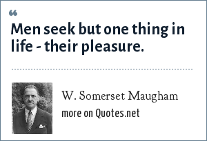 W. Somerset Maugham: Men seek but one thing in life - their pleasure.
