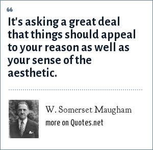 W. Somerset Maugham: It's asking a great deal that things should appeal to your reason as well as your sense of the aesthetic.