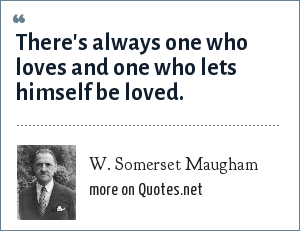 W. Somerset Maugham: There's always one who loves and one who lets himself be loved.