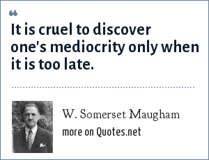 W. Somerset Maugham: It is cruel to discover one's mediocrity only when it is too late.