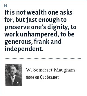 W. Somerset Maugham: It is not wealth one asks for, but just enough to preserve one's dignity, to work unhampered, to be generous, frank and independent.