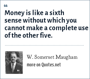 W. Somerset Maugham: Money is like a sixth sense without which you cannot make a complete use of the other five.