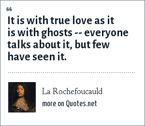 La Rochefoucauld: It is with true love as it is with ghosts everyone talks about it, but few have seen it.
