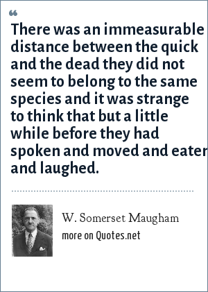 W. Somerset Maugham: There was an immeasurable distance between the quick and the dead they did not seem to belong to the same species and it was strange to think that but a little while before they had spoken and moved and eaten and laughed.