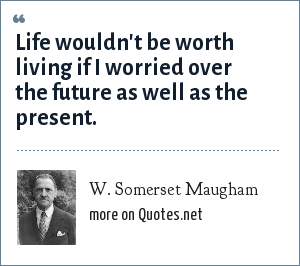W. Somerset Maugham: Life wouldn't be worth living if I worried over the future as well as the present.