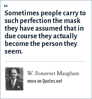 W. Somerset Maugham: Sometimes people carry to such perfection the mask they have assumed that in due course they actually become the person they seem.