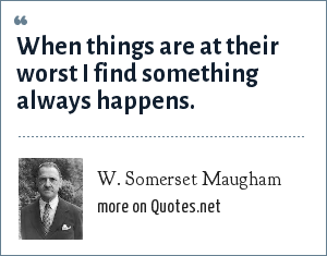 W. Somerset Maugham: When things are at their worst I find something always happens.