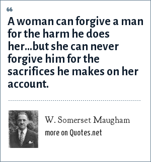 W. Somerset Maugham: A woman can forgive a man for the harm he does her...but she can never forgive him for the sacrifices he makes on her account.