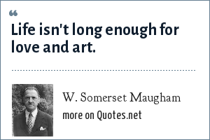 W. Somerset Maugham: Life isn't long enough for love and art.