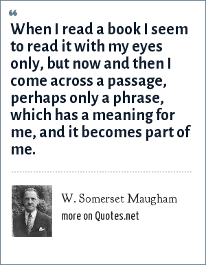 W. Somerset Maugham: When I read a book I seem to read it with my eyes only, but now and then I come across a passage, perhaps only a phrase, which has a meaning for me, and it becomes part of me.