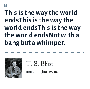 T. S. Eliot: This is the way the world endsThis is the way the world endsThis is the way the world endsNot with a bang but a whimper.