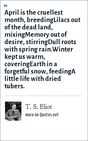 T. S. Eliot: April is the cruellest month, breedingLilacs out of the dead land, mixingMemory out of desire, stirringDull roots with spring rain.Winter kept us warm, coveringEarth in a forgetful snow, feedingA little life with dried tubers.