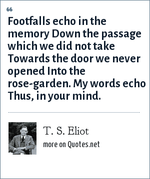 T. S. Eliot: Footfalls echo in the memory Down the passage which we did not take Towards the door we never opened Into the rose-garden. My words echo Thus, in your mind.