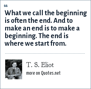 T. S. Eliot: What we call the beginning is often the end. And to make an end is to make a beginning. The end is where we start from.