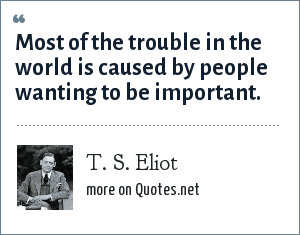 T. S. Eliot: Most of the trouble in the world is caused by people wanting to be important.