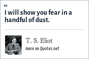 T. S. Eliot: I will show you fear in a handful of dust.